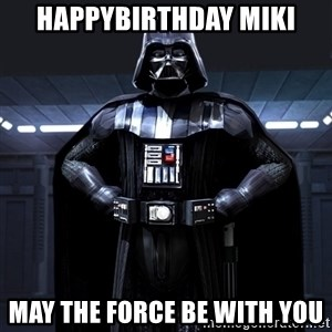 Darth Vader - HAPPYBIRTHDAY MIKI MAY THE FORCE BE WITH YOU