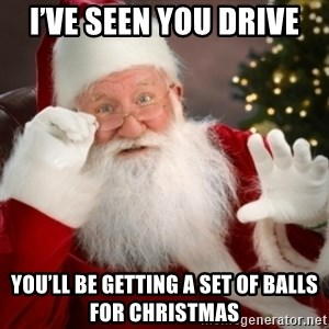 Santa claus - I've seen you drive You'll be getting a set of balls for Christmas