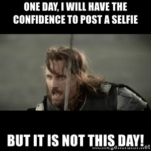 But it is not this Day ARAGORN - One day, I will have the confidence to post a selfie But it is not this day!