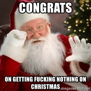 Santa claus - congrats  on getting fucking nothing on christmas