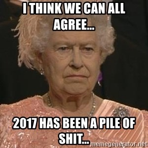 Queen Elizabeth Meme - I think we can all agree... 2017 has been a pile of shit...