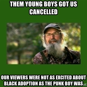 Si Robertson - Them young boys got us cancelled  Our viewers were not as excited about black adoption as the punk boy was