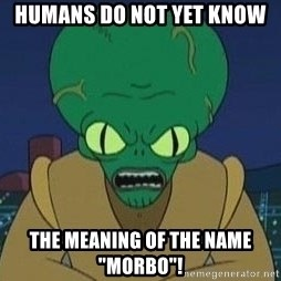 "Morbo - Humans do not yet know the meaning of the name ""Morbo""!"