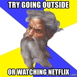 God - Try going outside  Or watching Netflix