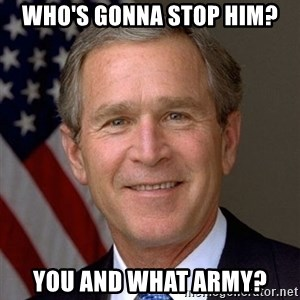 George Bush - Who's gonna stop him? You and what army?