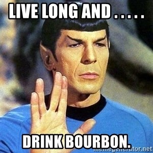 Spock - live long and . . . . . drink bourbon.