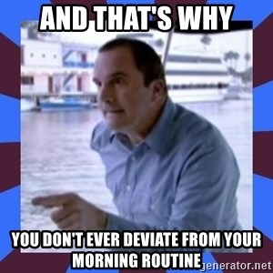 J walter weatherman - and that's why you don't ever deviate from your morning routine