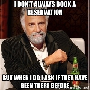Most Interesting Man - I don't always book a reservation but when I do I ask if they have been there before