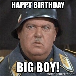 Sergeant Schultz - Happy Birthday Big Boy!
