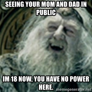 you have no power here - Seeing your mom and DAD in public iM 18 now, you have no power here.