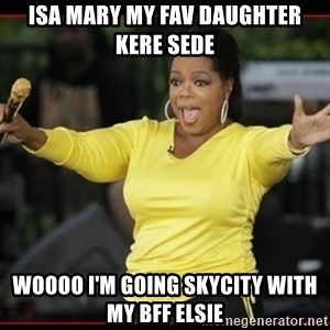 Overly-Excited Oprah!!!  - isa mary my fav daughter kere sede woooo i'm going skycity with my bff elsie