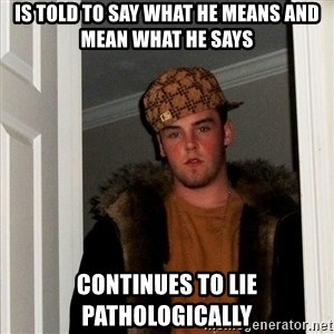 Scumbag Steve - Is told to say what he means and mean what he says Continues to lie pathologically