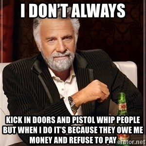 The Most Interesting Man In The World - I don't always  Kick in doors and pistol whip people but when I do it's because they owe me money and refuse to pay