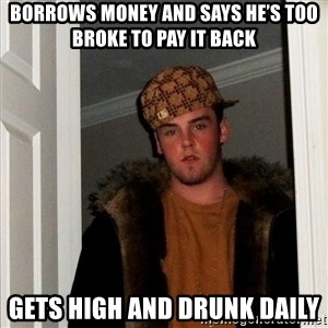 Scumbag Steve - Borrows money and says he's too broke to pay it back Gets high and drunk daily
