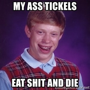 Bad Luck Brian - My ass tickels Eat shit and die