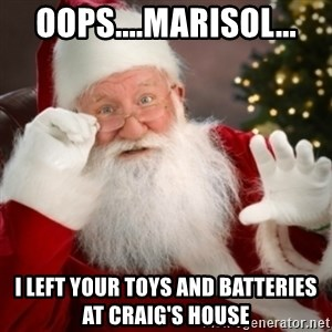Santa claus - Oops....Marisol... I left your toys and batteries at Craig's house