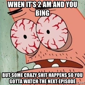 Patrick - When it's 2 Am and you bing  But some crazy shit happens so you gotta watch the next episode