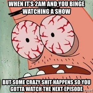 Patrick - When it's 2am and you binge watching a show But some crazy shit happens so you gotta watch the next episode