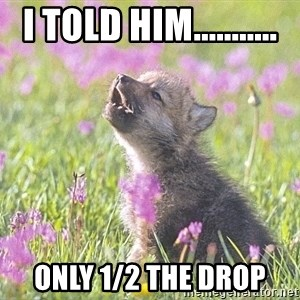 Baby Insanity Wolf - I told him........... Only 1/2 the drop