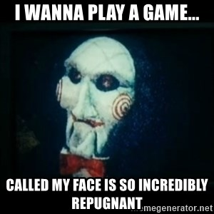 SAW - I wanna play a game - i wanna play a game... called my face is so incredibly repugnant