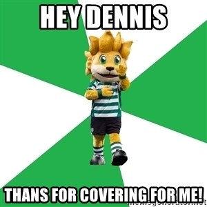 sporting - Hey Dennis thans for covering for me!