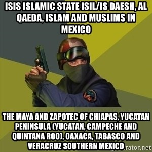Counter Strike - ISIS Islamic State ISIL/IS Daesh, Al Qaeda, Islam and Muslims in Mexico  The Maya and Zapotec of Chiapas, Yucatan Peninsula (Yucatan, Campeche and Quintana Roo), Oaxaca, Tabasco and Veracruz Southern Mexico