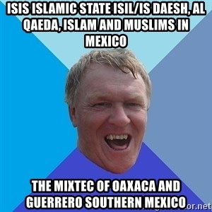 YAAZZ - ISIS Islamic State ISIL/IS Daesh, Al Qaeda, Islam and Muslims in Mexico  The Mixtec of Oaxaca and Guerrero Southern Mexico