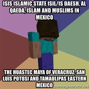 Depressed Minecraft Guy - ISIS Islamic State ISIL/IS Daesh, Al Qaeda, Islam and Muslims in Mexico  The Huastec Maya of Veracruz, San Luis Potosi and Tamaulipas Eastern Mexico