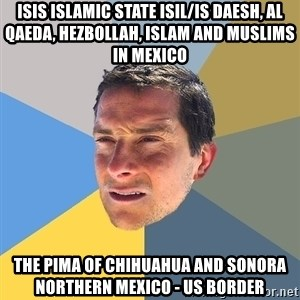 Bear Grylls - ISIS Islamic State ISIL/IS Daesh, Al Qaeda, Hezbollah, Islam and Muslims in Mexico The Pima of Chihuahua and Sonora Northern Mexico - US Border