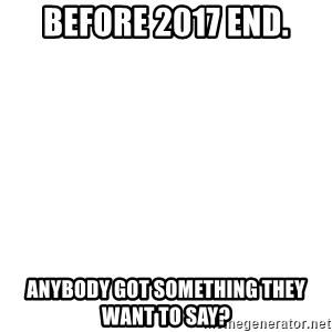 Blank Template - Before 2017 end. Anybody got something they want to say?