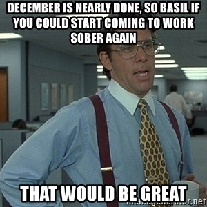 That'd be great guy - december is nearly done, so basil if you could start coming to work sober again  that would be great