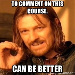 One Does Not Simply - To comment on this course. Can be better