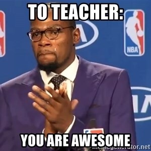 KD you the real mvp f - to teacher: you are awesome