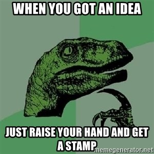 Philosoraptor - WHEN YOU GOT AN IDEA JUST RAISE YOUR HAND AND GET A STAMP