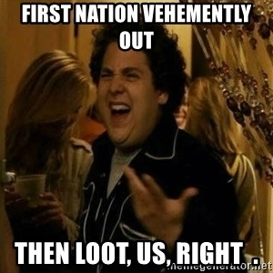 Fuck me right - first nation vehemently out then loot, Us, right  .