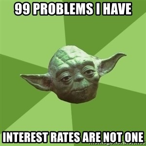 Advice Yoda Gives - 99 PROBLEMS I HAVE INTEREST RATES ARE NOT ONE