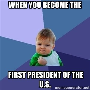 Success Kid - when you become the  first president of the U.S.