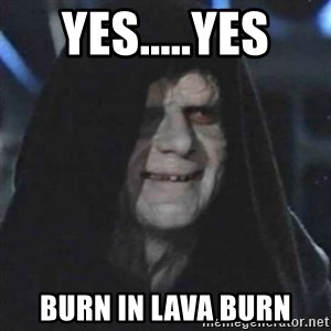 Sith Lord - yes.....yes burn in lava burn