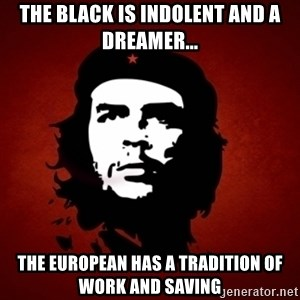 Che Guevara Meme - The black is indolent and a dreamer... the European has a tradition of work and saving