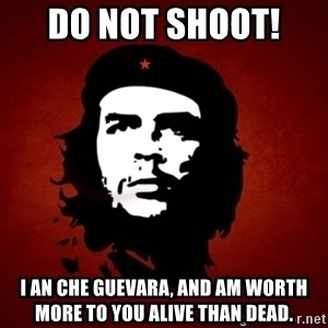 Che Guevara Meme - DO NOT SHOOT!  I an Che Guevara, and am worth more to you alive than dead.