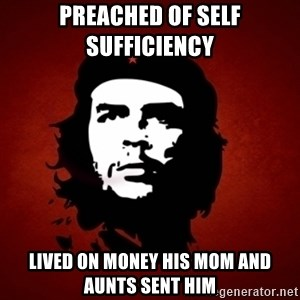 Che Guevara Meme - preached of self sufficiency  lived on money his mom and aunts sent him