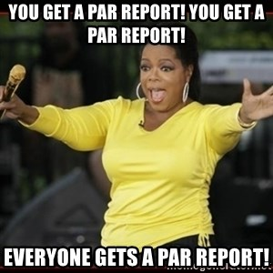 Overly-Excited Oprah!!!  - You get a PAR Report! You get a PAR Report! Everyone gets a PAR Report!