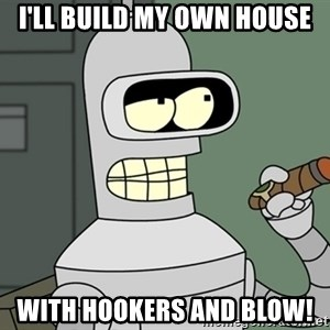 Bender - I'LL build my own house with hookers and blow!