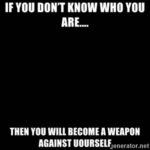black background - If you don't know who you are.... Then you will become a weapon against uourself