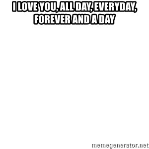 Blank Meme - I Love You, All day, everyday, forever and a day
