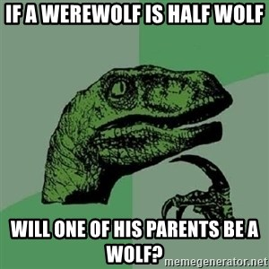 Philosoraptor - if a werewolf is half wolf will one of his parents be a wolf?