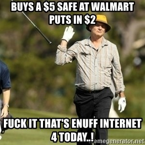 Fuck It Bill Murray - Buys a $5 safe at walmart puts in $2 Fuck it that's enuff internet 4 today..!