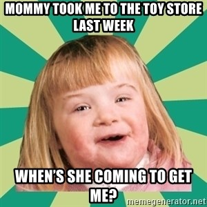 Retard girl - Mommy took me to the toy store last week When's she coming to get me?