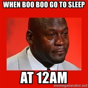 crying michael jordan - When boo boo go to sleep  at 12am