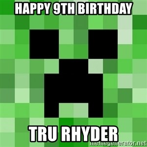 Minecraft Creeper Meme - Happy 9th Birthday Tru Rhyder